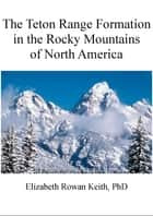 The Teton Range Formation in the Rocky Mountains of North America ebook by Elizabeth Rowan Keith