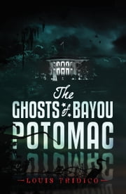 The Ghosts of Bayou Potomac ebook by Louis Tridico