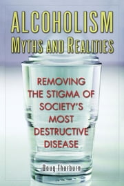 Alcoholism Myths and Realities: Removing the Stigma of Society's Most Destructive Disease ebook by Thorburn, Doug