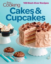 Fine Cooking Cakes & Cupcakes - 100 Best Ever Recipes ebook by Editors and Contributors of Fine Cooking