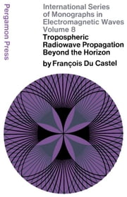 Tropospheric Radiowave Propagation Beyond the Horizon: International Series of Monographs in Electromagnetic Waves ebook by Du Castel, François