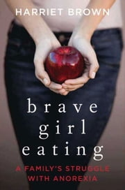 Brave Girl Eating - A Family's Struggle with Anorexia ebook by Harriet Brown