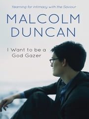I want to be a God Gazer - Yearning for intimacy with the Saviour ebook by Malcolm Duncan