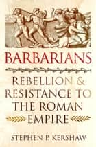 Barbarians - Rebellion and Resistance to the Roman Empire eBook by Dr Stephen P. Kershaw