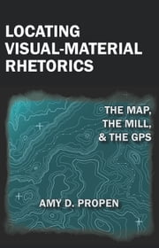 Locating Visual-Material Rhetorics: The Map, the Mill, and the GPS ebook by Propen, Amy D.