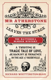 Mr Atherstone Leaves the stage - The Battersea Murder Mystery: A Twisting and Tragic Tale of Love, Jealousy and Violence in the age of Vaudeville  ebook by Richard Whittington-Egan