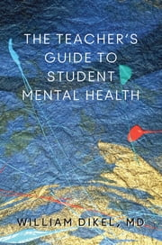 The Teacher's Guide to Student Mental Health ebook by William Dikel