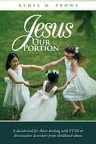 Jesus Our Portion - A Devotional for Those Dealing with Ptsd or Dissociative Disorders from Childhood Abuse ebook by Renee M. Prows
