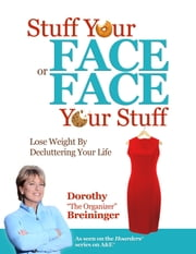 Stuff Your Face or Face Your Stuff - The Organized Approach to Lose Weight by Decluttering Your Life ebook by Dorothy Breininger