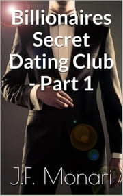 Billionaires Secret Dating Club - Part 1 - Billionaires Secret Dating Club, #1 ebook by J.F. Monari