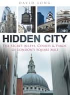 Hidden City - The Secret Alleys, Courts & Yards of London's Square Mile ebook by David Long, Michael Bear, Lord Mayor of London