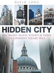 Hidden City - The Secret Alleys, Courts & Yards of London's Square Mile ebook by Kobo.Web.Store.Products.Fields.ContributorFieldViewModel