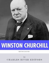 British Legends: The Life and Legacy of Winston Churchill ebook by Charles River Editors