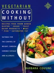 Vegetarian Cooking Without: All recipes free from added gluten, sugar, yeast, dairy produce, meat, fish and saturated fat (Text only) ebook by Barbara Cousins