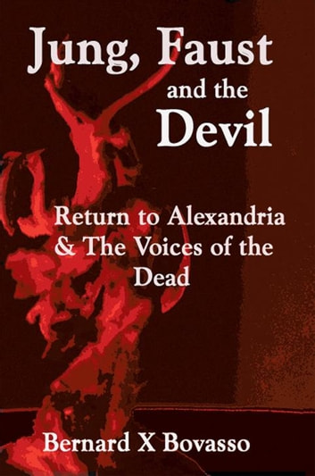 Jung, Faust and the Devil - Return to Alexandria & the Voices of the Dead ebook by Bernard X Bovasso