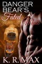 Danger Bear's Fated Mate ebook by K. R. Max