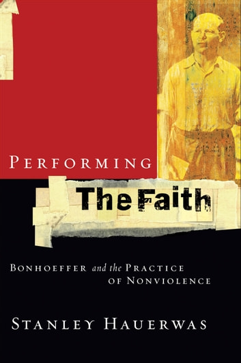 Performing the Faith - Bonhoeffer and the Practice of Nonviolence ebook by Stanley Hauerwas