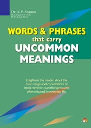 Words & Phrases that Carry Uncommon Meanings - Enlightens the reader about the exact usage and connotations of most common words/expressions often misused in everyday life ebook by DR. A.P. SHARMA