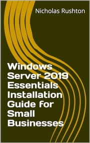 Windows Server 2019 Essentials Installation Guide for Small Businesses ebook by Nicholas Rushton