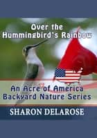 Over the Hummingbird's Rainbow: An Acre of America Backyard Nature Series ebook by Sharon Delarose