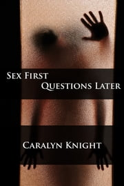 Sex First, Questions Later ebook by Caralyn Knight