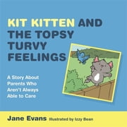 Kit Kitten and the Topsy-Turvy Feelings - A Story About Parents Who Aren't Always Able to Care ebook by Jane Evans,Izzy Bean
