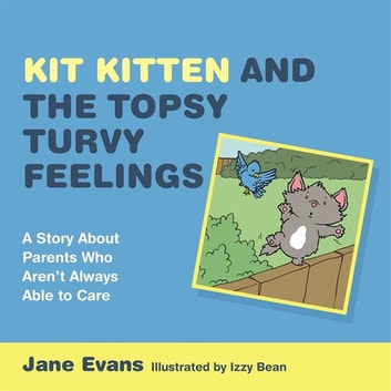 Kit Kitten and the Topsy-Turvy Feelings - A Story About Parents Who Aren't Always Able to Care eBook by Jane Evans
