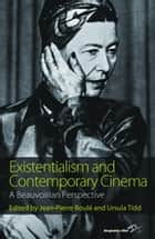 Existentialism and Contemporary Cinema - A Beauvoirian Perspective ebook by Ursula Tidd, Jean-Pierre Boulé