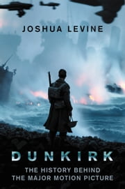 Dunkirk - The History Behind the Major Motion Picture ebook by Joshua Levine
