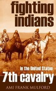 Fighting Indians in the 7th United States Cavalry (Annotated) ebook by Ami Frank Mulford