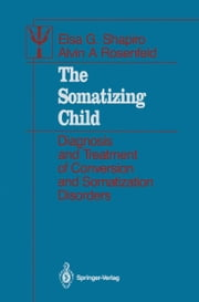 The Somatizing Child - Diagnosis and Treatment of Conversion and Somatization Disorders ebook by Elsa G. Shapiro,Norman Cohen,Dorothy A. Levine,Alvin A. Rosenfeld,Bruce Renken