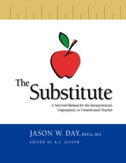 The Substitute:A Survival Guide for the Inexperienced, Unprepared or Unmotivated Teacher ebook by Day, Jason W.
