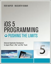 iOS 5 Programming Pushing the Limits - Developing Extraordinary Mobile Apps for Apple iPhone, iPad, and iPod Touch ebook by Rob Napier,Mugunth Kumar