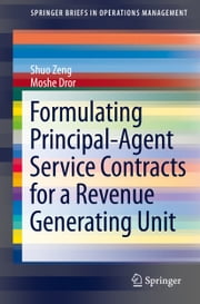 Formulating Principal-Agent Service Contracts for a Revenue Generating Unit ebook by Shuo Zeng,Moshe Dror