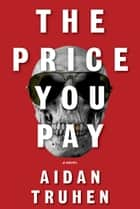 The Price You Pay - A novel eBook by Aidan Truhen