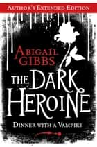 The Dark Heroine: Dinner with a Vampire (Author's Extended Edition) ebook by Abigail Gibbs