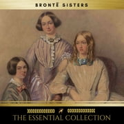 The Brontë Sisters: The Essential Collection (Agnes Grey, Jane Eyre, Wuthering Heights) audiobook by Charlotte Brontë, Anne Brontë, Emily Brontë