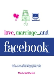 Love, Marriage…and Facebook: Stories of Sex, Relationships, And the Online Social Network That's Changing All the Rules ebook by Marlo Gottfurcht