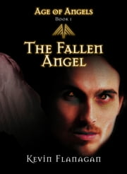Age of Angels -Book 1- - The Fallen Angel ebook by Kevin Flanagan