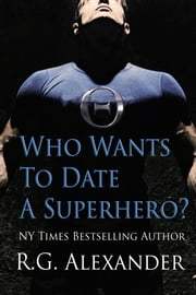 Who Wants to Date a Superhero? ebook by R.G. Alexander