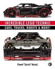 Incredible LEGO Technic - Cars, Trucks, Robots & More! ebook by Pawel Sariel Kmiec