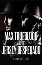 Max Trueblood and the Jersey Desperado ebook by Teri White