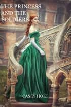 The Princess and the Soldiers ebook by Casey Holt