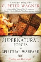 Supernatural Forces in Spiritual Warfare: Wrestling with Dark Angels ebook by C. Peter Wagner,John Wimber,Neil T. Anderson,Charles H. Kraft,Peter H. Davids,L. Grant McClung Jr.