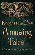 Edgar Allan Poe's Amusing Tales - A Collection of Short Stories ebook by Edgar Allan Poe