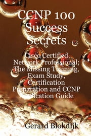 CCNP 100 Success Secrets - Cisco Certified Network Professional; The Missing Training, Exam Study, Certification Preparation and CCNP Application Guide ebook by Gerard Blokdijk