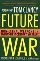 Future War - Non-Lethal Weapons in Modern Warfare ebook by Tom Clancy, John B. Alexander, Ph.D.