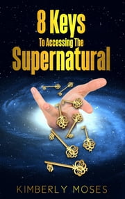 8 Keys To Accessing The Supernatural ebook by Kimberly Moses, Kimberly Hargraves