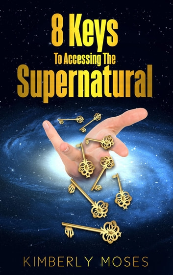 8 Keys To Accessing The Supernatural ebook by Kimberly Moses,Kimberly Hargraves