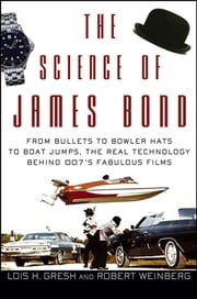 The Science of James Bond - From Bullets to Bowler Hats to Boat Jumps, the Real Technology Behind 007's Fabulous Films ebook by Lois H. Gresh,Robert Weinberg